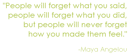 """People will forget what you said, people will forget what you did, but people will never forget how you made them feel."" Maya Angelou"
